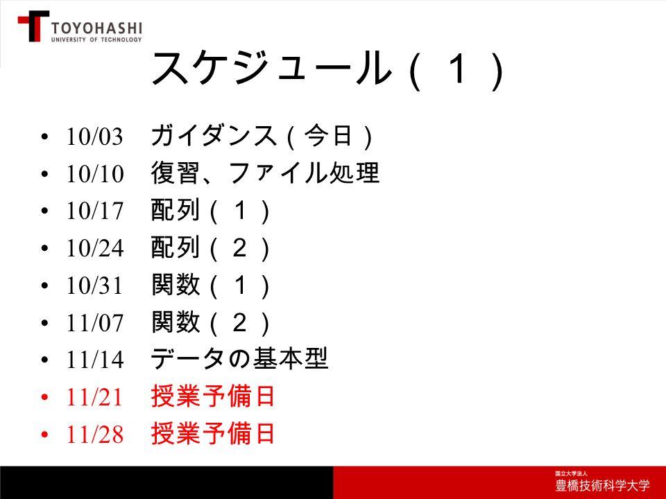 スケジュール(1) 10/03 ガイダンス(今日) 10/10 復習、ファイル処理 10/17 配列(1) 10/24 配列(2) 10/31 関数(1) 11/07 関数(2) 11/14 データの基本型 11/21 授業予備日 11/28 授業予備日
