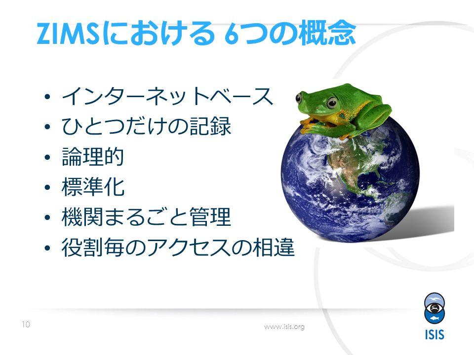 10 www.isis.org ZIMS における 6 つの概念 インターネットベース ひとつだけの記録 論理的 標準化 機関まるごと管理 役割毎のアクセスの相違