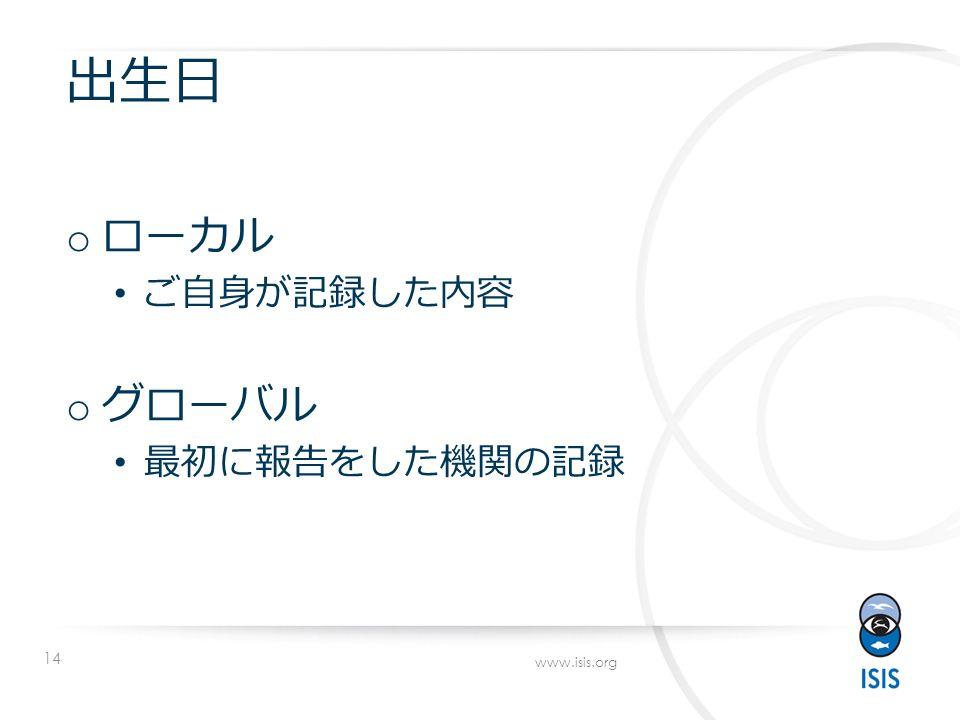 14 www.isis.org 出生日 o ローカル ご自身が記録した内容 o グローバル 最初に報告をした機関の記録