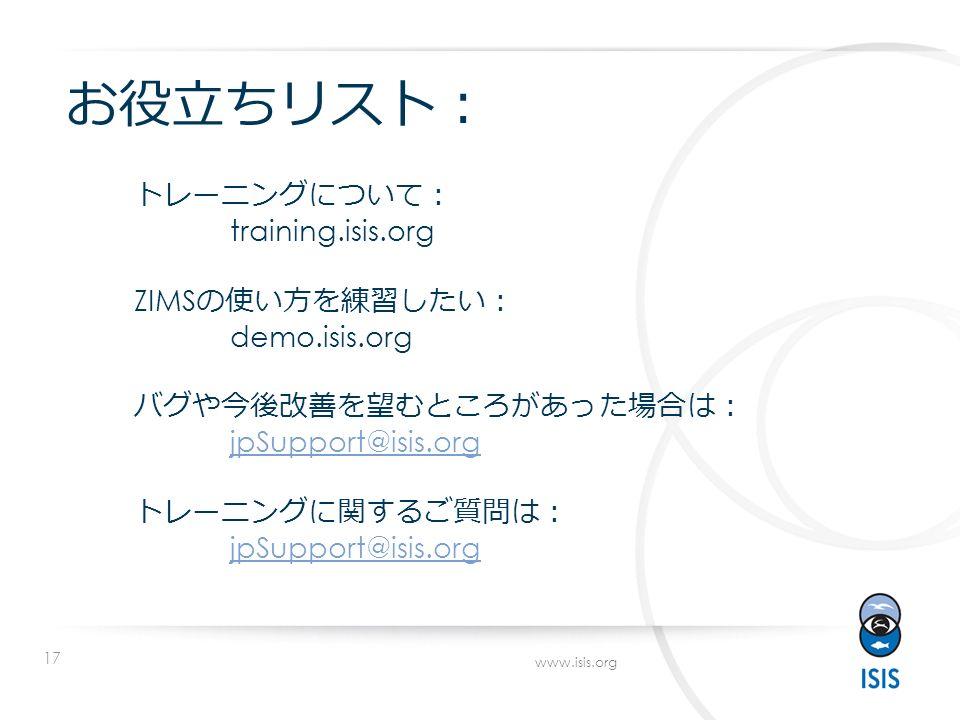 17 www.isis.org お役立ちリスト : トレーニングについて: training.isis.org ZIMS の使い方を練習したい: demo.isis.org バグや今後改善を望むところがあった場合は: jpSupport@isis.org トレーニングに関するご質問は: jpSupport@isis.org