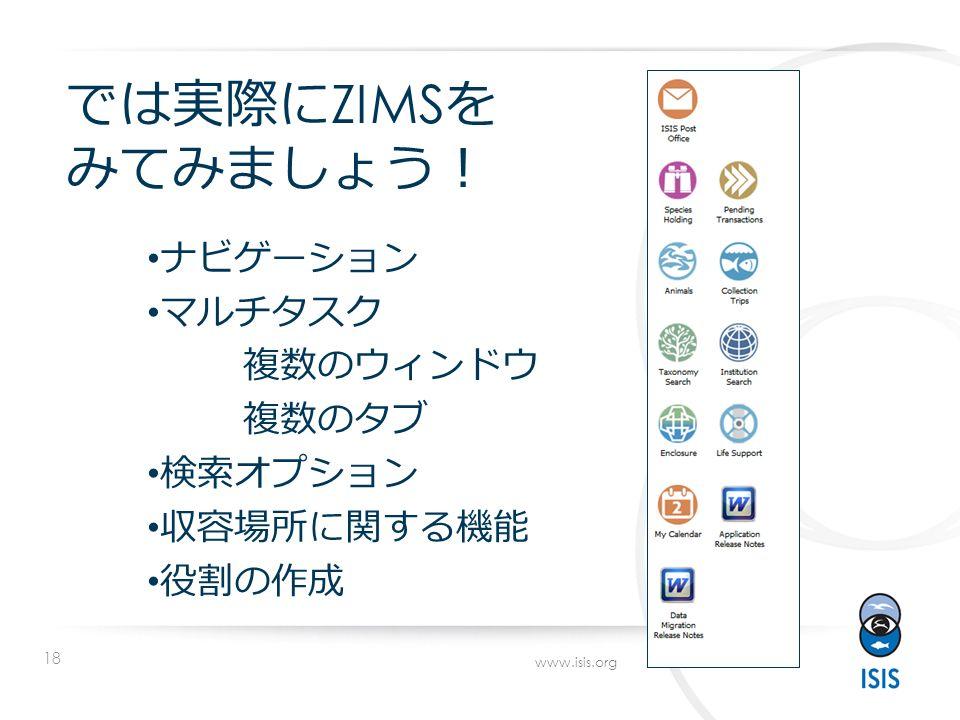 18 www.isis.org では実際に ZIMS を みてみましょう ! ナビゲーション マルチタスク 複数のウィンドウ 複数のタブ 検索オプション 収容場所に関する機能 役割の作成