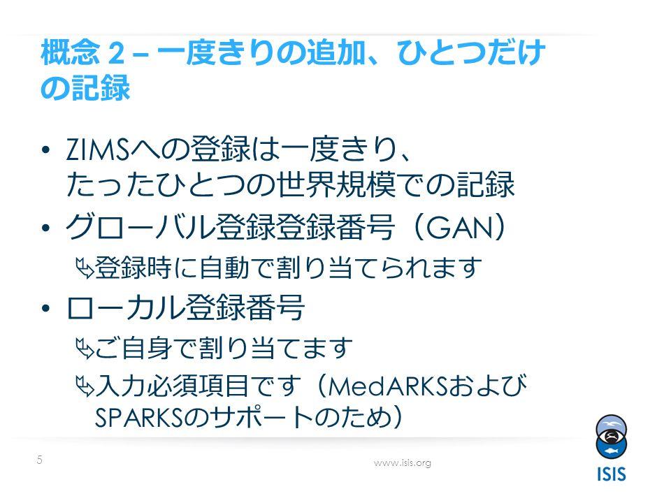 5 www.isis.org 概念 2 – 一度きりの追加 、 ひとつだけ の記録 ZIMS への登録は一度きり 、 たったひとつの世界規模での記録 グローバル登録登録番号 ( GAN )  登録時に自動で割り当てられます ローカル登録番号  ご自身で割り当てます  入力必須項目です ( MedARKS および SPARKS のサポートのため )