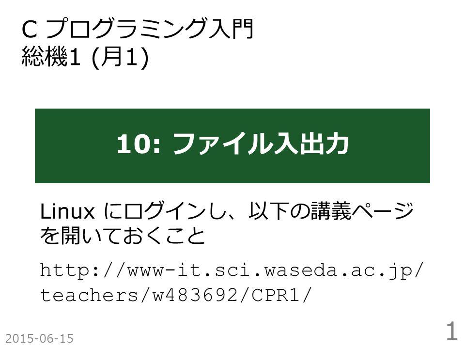 10: ファイル入出力 Linux にログインし、以下の講義ページ を開いておくこと http://www-it.sci.waseda.ac.jp/ teachers/w483692/CPR1/ 2015-06-15 C プログラミング入門 総機 1 ( 月 1) 1