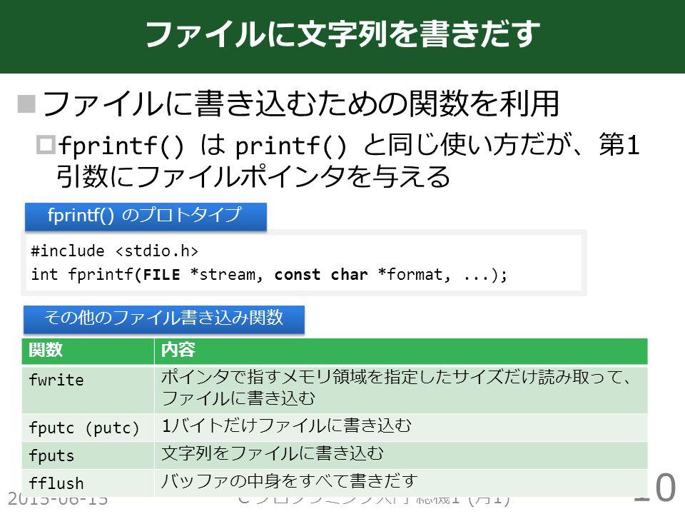 ファイルに書き込むための関数を利用  fprintf() は printf() と同じ使い方だが、第 1 引数にファイルポインタを与える 2015-06-15 C プログラミング入門 総機 1 ( 月 1) 10 ファイルに文字列を書きだす #include int fprintf(FILE *stream, const char *format,...); fprintf() のプロトタイプ 関数内容 fwrite ポインタで指すメモリ領域を指定したサイズだけ読み取って、 ファイルに書き込む fputc (putc) 1 バイトだけファイルに書き込む fputs 文字列をファイルに書き込む fflush バッファの中身をすべて書きだす その他のファイル書き込み関数