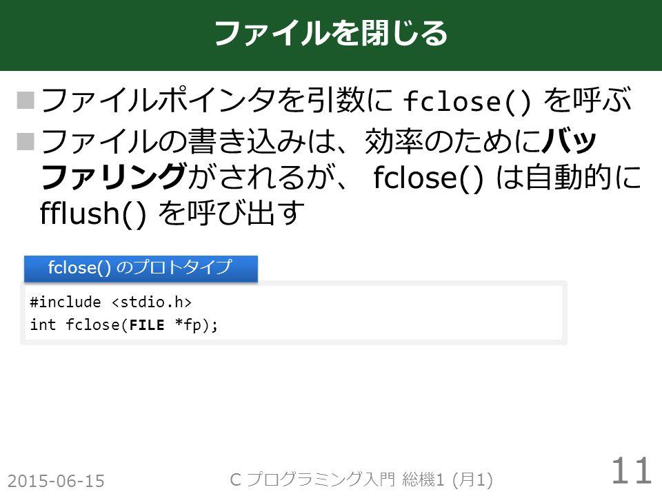 ファイルポインタを引数に fclose() を呼ぶ ファイルの書き込みは、効率のためにバッ ファリングがされるが、 fclose() は自動的に fflush() を呼び出す 2015-06-15 C プログラミング入門 総機 1 ( 月 1) 11 ファイルを閉じる #include int fclose(FILE *fp); fclose() のプロトタイプ
