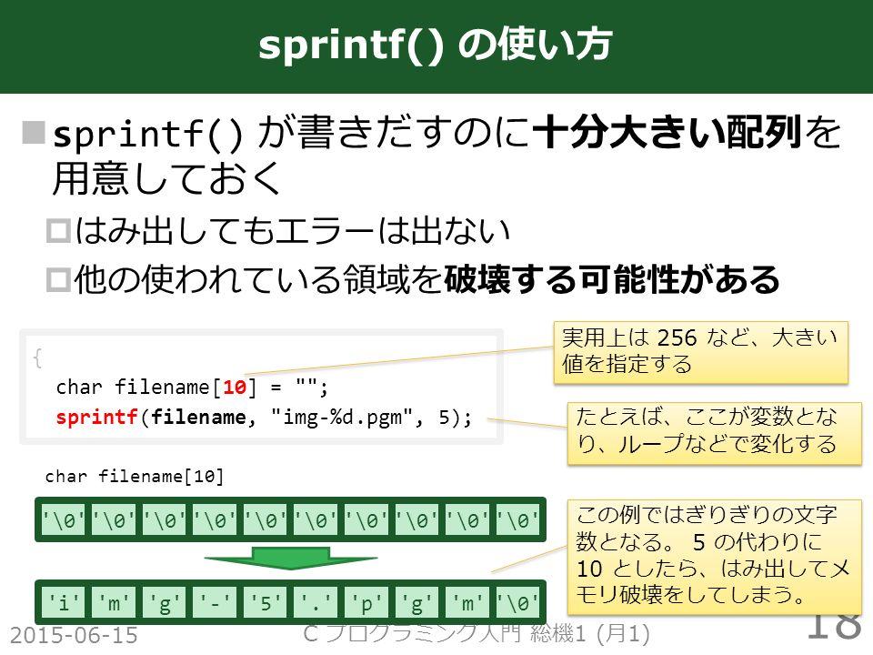 sprintf() が書きだすのに十分大きい配列を 用意しておく  はみ出してもエラーは出ない  他の使われている領域を破壊する可能性がある 2015-06-15 C プログラミング入門 総機 1 ( 月 1) 18 sprintf() の使い方 char filename[10] \0 { char filename[10] = ; sprintf(filename, img-%d.pgm , 5); i m g - 5 . p g m \0 この例ではぎりぎりの文字 数となる。 5 の代わりに 10 としたら、はみ出してメ モリ破壊をしてしまう。 たとえば、ここが変数とな り、ループなどで変化する 実用上は 256 など、大きい 値を指定する