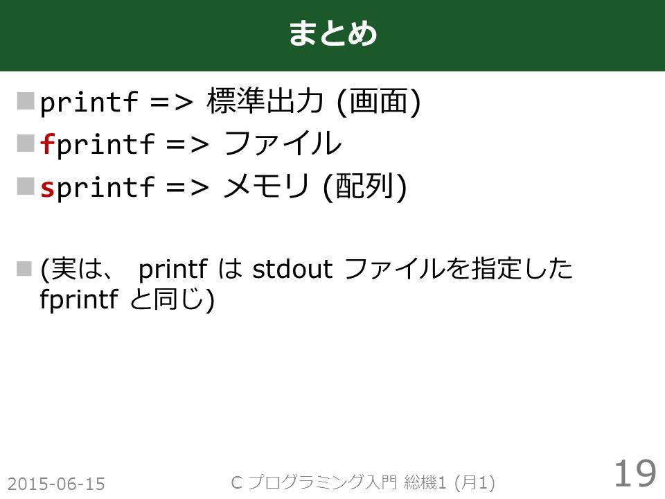 printf => 標準出力 ( 画面 ) fprintf => ファイル sprintf => メモリ ( 配列 ) ( 実は、 printf は stdout ファイルを指定した fprintf と同じ ) 2015-06-15 C プログラミング入門 総機 1 ( 月 1) 19 まとめ