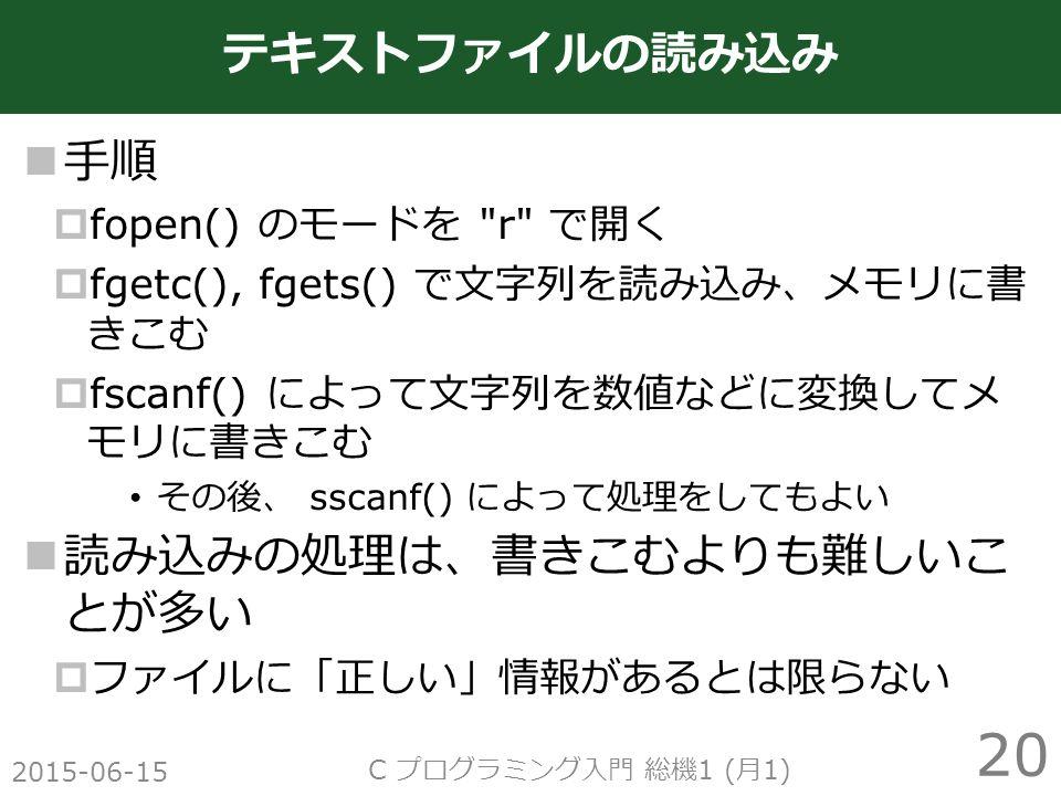 手順  fopen() のモードを r で開く  fgetc(), fgets() で文字列を読み込み、メモリに書 きこむ  fscanf() によって文字列を数値などに変換してメ モリに書きこむ その後、 sscanf() によって処理をしてもよい 読み込みの処理は、書きこむよりも難しいこ とが多い  ファイルに「正しい」情報があるとは限らない 2015-06-15 C プログラミング入門 総機 1 ( 月 1) 20 テキストファイルの読み込み