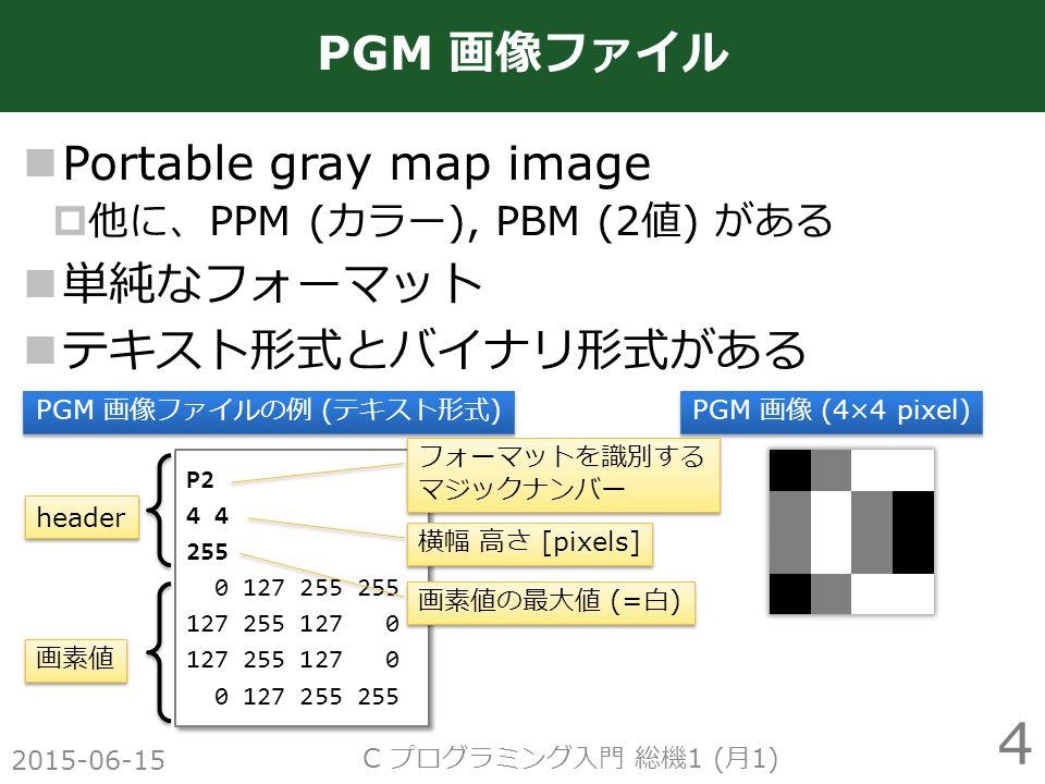 Portable gray map image  他に、 PPM ( カラー ), PBM (2 値 ) がある 単純なフォーマット テキスト形式とバイナリ形式がある 2015-06-15 C プログラミング入門 総機 1 ( 月 1) 4 PGM 画像ファイル P2 4 255 0 127 255 255 127 255 127 0 0 127 255 255 P2 4 255 0 127 255 255 127 255 127 0 0 127 255 255 PGM 画像ファイルの例 ( テキスト形式 ) PGM 画像 (4×4 pixel) header 画素値 横幅 高さ [pixels] フォーマットを識別する マジックナンバー 画素値の最大値 (= 白 )