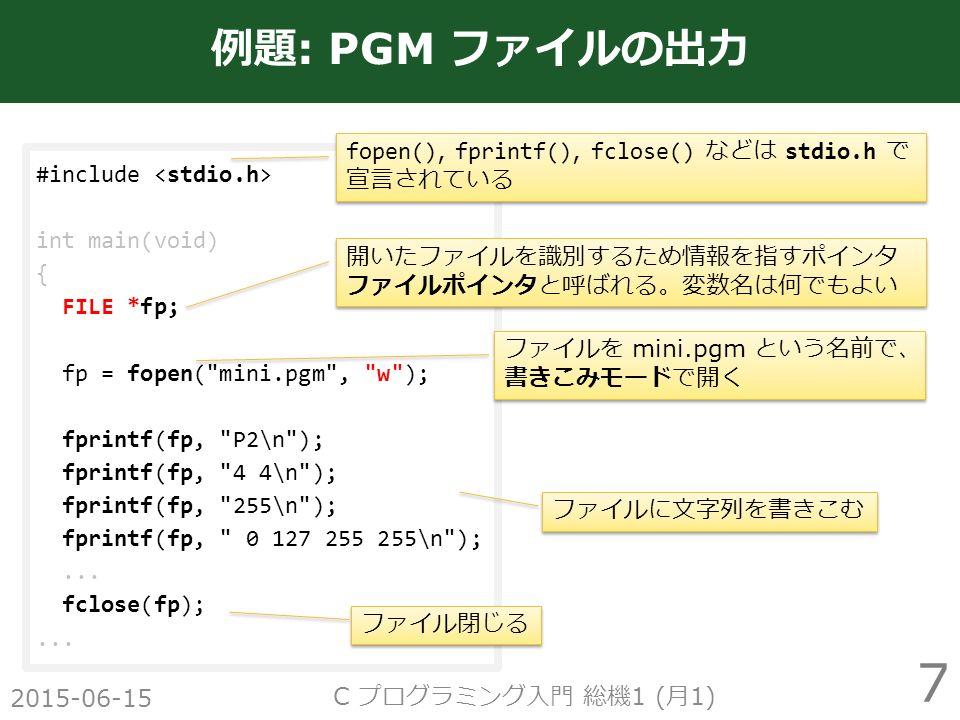 2015-06-15 C プログラミング入門 総機 1 ( 月 1) 7 例題 : PGM ファイルの出力 #include int main(void) { FILE *fp; fp = fopen( mini.pgm , w ); fprintf(fp, P2\n ); fprintf(fp, 4 4\n ); fprintf(fp, 255\n ); fprintf(fp, 0 127 255 255\n );...