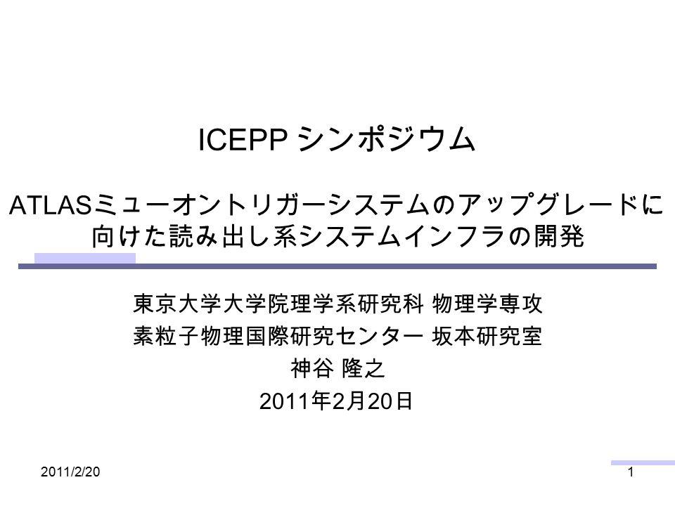 2011/2/201 ICEPP シンポジウム ATLAS ミューオントリガーシステムのアップグレードに 向けた読み出し系システムインフラの開発 東京大学大学院理学系研究科 物理学専攻 素粒子物理国際研究センター 坂本研究室 神谷 隆之 2011 年 2 月 20 日