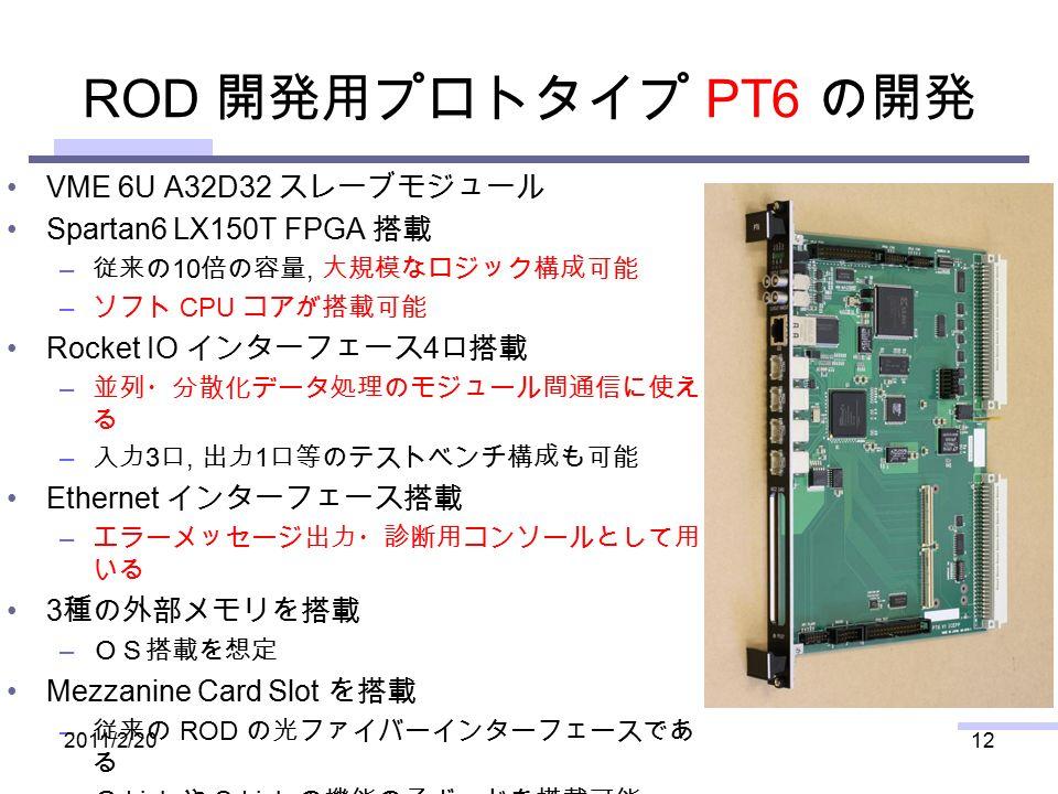 ROD 開発用プロトタイプ PT6 の開発 VME 6U A32D32 スレーブモジュール Spartan6 LX150T FPGA 搭載 – 従来の 10 倍の容量, 大規模なロジック構成可能 – ソフト CPU コアが搭載可能 Rocket IO インターフェース 4 口搭載 – 並列・分散化データ処理のモジュール間通信に使え る – 入力 3 口, 出力 1 口等のテストベンチ構成も可能 Ethernet インターフェース搭載 – エラーメッセージ出力・診断用コンソールとして用 いる 3 種の外部メモリを搭載 – OS搭載を想定 Mezzanine Card Slot を搭載 – 従来の ROD の光ファイバーインターフェースであ る G-Link や S-Link の機能の子ボードを搭載可能 2011/2/2012