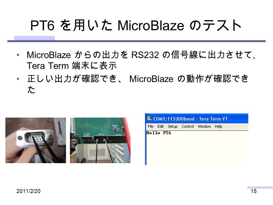 PT6 を用いた MicroBlaze のテスト MicroBlaze からの出力を RS232 の信号線に出力させて, Tera Term 端末に表示 正しい出力が確認でき、 MicroBlaze の動作が確認でき た 2011/2/2015
