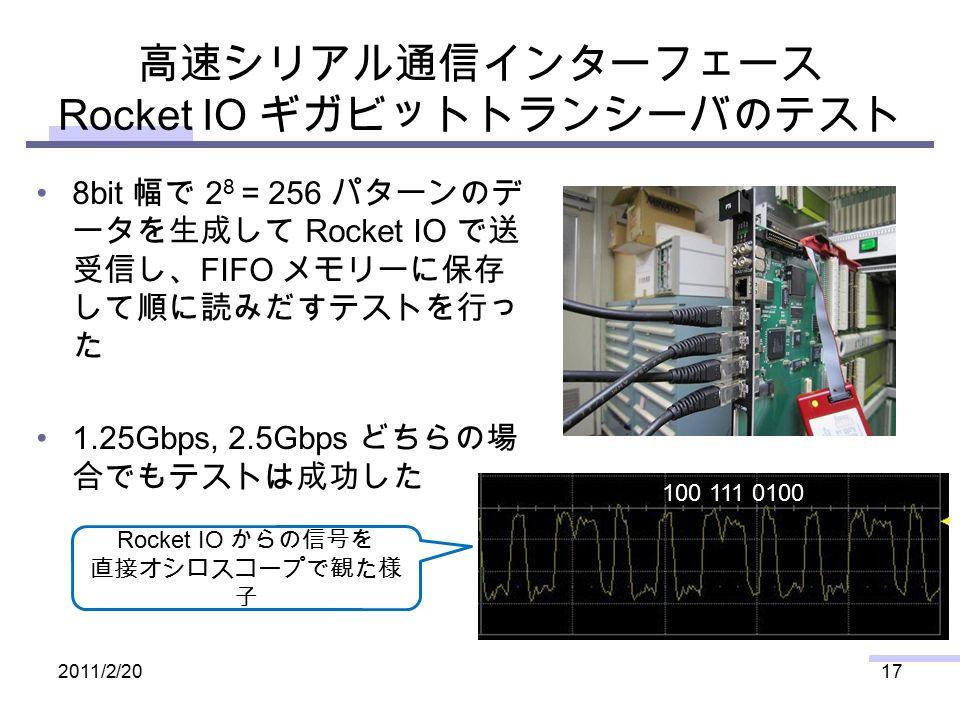 高速シリアル通信インターフェース Rocket IO ギガビットトランシーバのテスト 8bit 幅で 2 8 = 256 パターンのデ ータを生成して Rocket IO で送 受信し、 FIFO メモリーに保存 して順に読みだすテストを行っ た 1.25Gbps, 2.5Gbps どちらの場 合でもテストは成功した 2011/2/2017 100 111 0100 Rocket IO からの信号を 直接オシロスコープで観た様 子