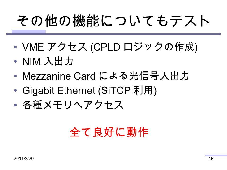その他の機能についてもテスト VME アクセス (CPLD ロジックの作成 ) NIM 入出力 Mezzanine Card による光信号入出力 Gigabit Ethernet (SiTCP 利用 ) 各種メモリへアクセス 2011/2/2018 全て良好に動作