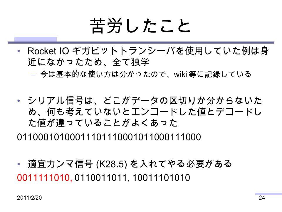 苦労したこと Rocket IO ギガビットトランシーバを使用していた例は身 近になかったため、全て独学 – 今は基本的な使い方は分かったので、 wiki 等に記録している シリアル信号は、どこがデータの区切りか分からないた め、何も考えていないとエンコードした値とデコードし た値が違っていることがよくあった 01100010100011101110001011000111000 適宜カンマ信号 (K28.5) を入れてやる必要がある 0011111010, 0110011011, 10011101010 2011/2/2024