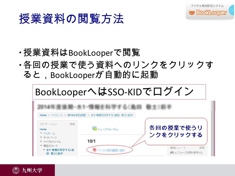  授業資料は BookLooper で閲覧  各回の授業で使う資料へのリンクをクリックす ると, BookLooper が自動的に起動 授業資料の閲覧方法 各回の授業で使うリ ンクをクリックする BookLooper へは SSO-KID でログイン