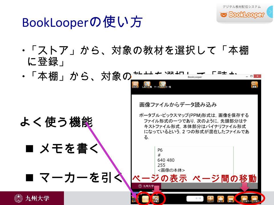  「ストア」から、対象の教材を選択して「本棚 に登録」  「本棚」から、対象の教材を選択して「読む」 BookLooper の使い方 メモを書く マーカーを引く よく使う機能 ページ間の移動 ページの表示