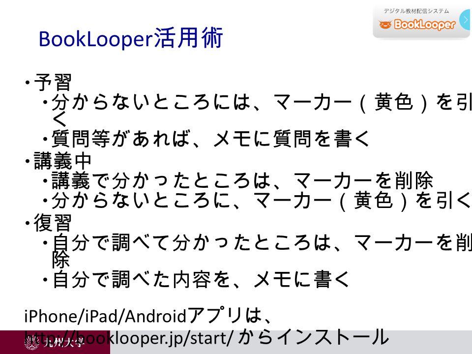  予習  分からないところには、マーカー(黄色)を引 く  質問等があれば、メモに質問を書く  講義中  講義で分かったところは、マーカーを削除  分からないところに、マーカー(黄色)を引く  復習  自分で調べて分かったところは、マーカーを削 除  自分で調べた内容を、メモに書く iPhone/iPad/Android アプリは、 http://booklooper.jp/start/ からインストール BookLooper 活用術