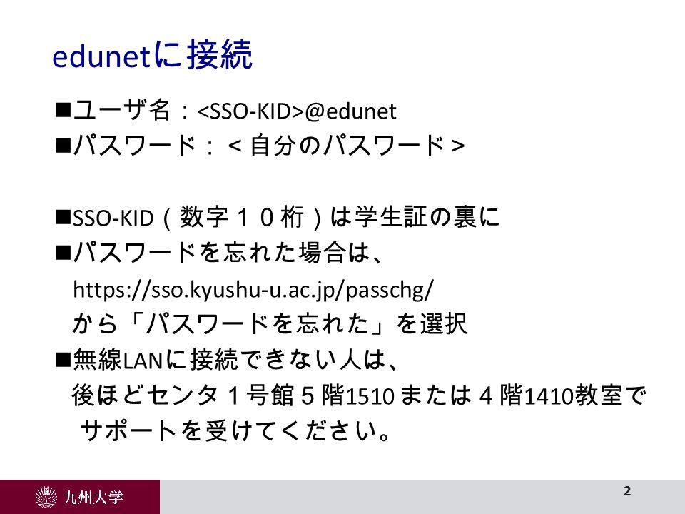 ユーザ名: @edunet パスワード:<自分のパスワード> SSO-KID (数字10桁)は学生証の裏に パスワードを忘れた場合は、 https://sso.kyushu-u.ac.jp/passchg/ から「パスワードを忘れた」を選択 無線 LAN に接続できない人は、 後ほどセンタ1号館5階 1510 または4階 1410 教室で サポートを受けてください。 edunet に接続 2
