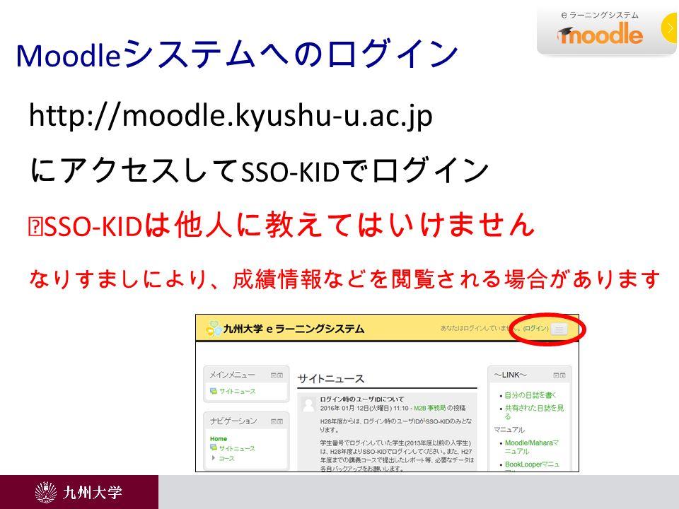 Moodle システムへのログイン http://moodle.kyushu-u.ac.jp にアクセスして SSO-KID でログイン ※ SSO-KID は他人に教えてはいけません なりすましにより、成績情報などを閲覧される場合があります