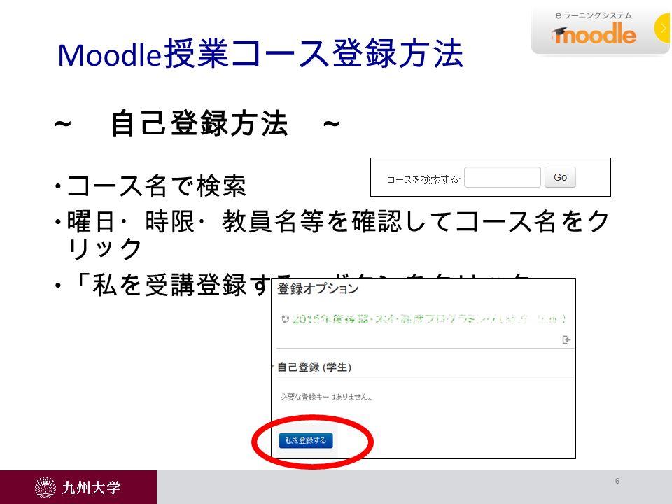 コース名で検索  曜日・時限・教員名等を確認してコース名をク リック  「私を受講登録する」ボタンをクリック Moodle 授業コース登録方法 6 ~ 自己登録方法 ~