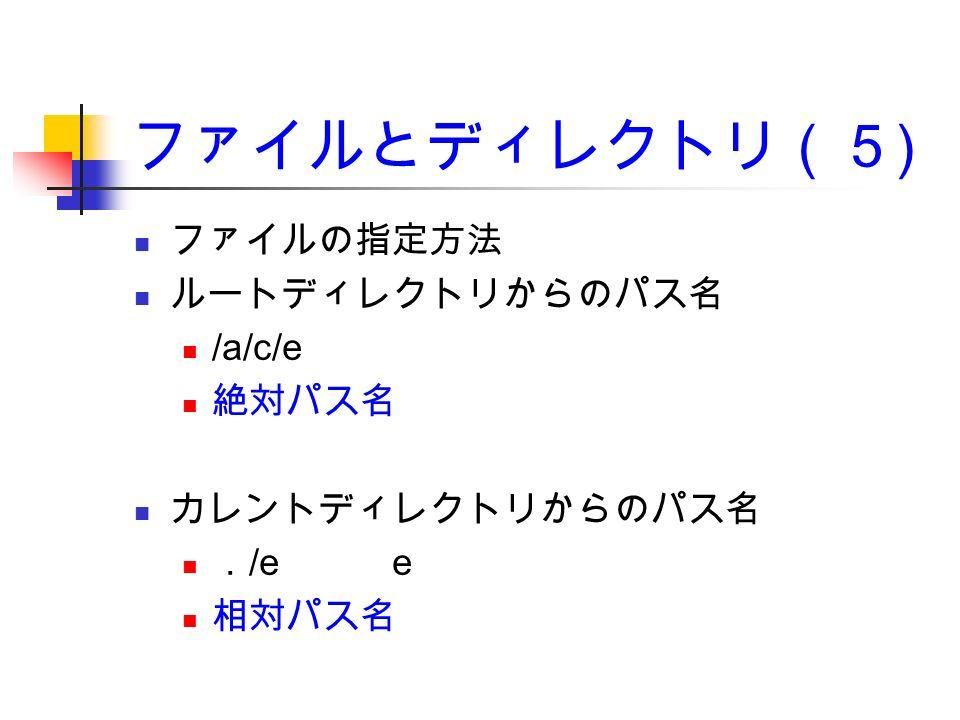 ファイルとディレクトリ(5 ) ファイルの指定方法 ルートディレクトリからのパス名 /a/c/e 絶対パス名 カレントディレクトリからのパス名 . /e e 相対パス名