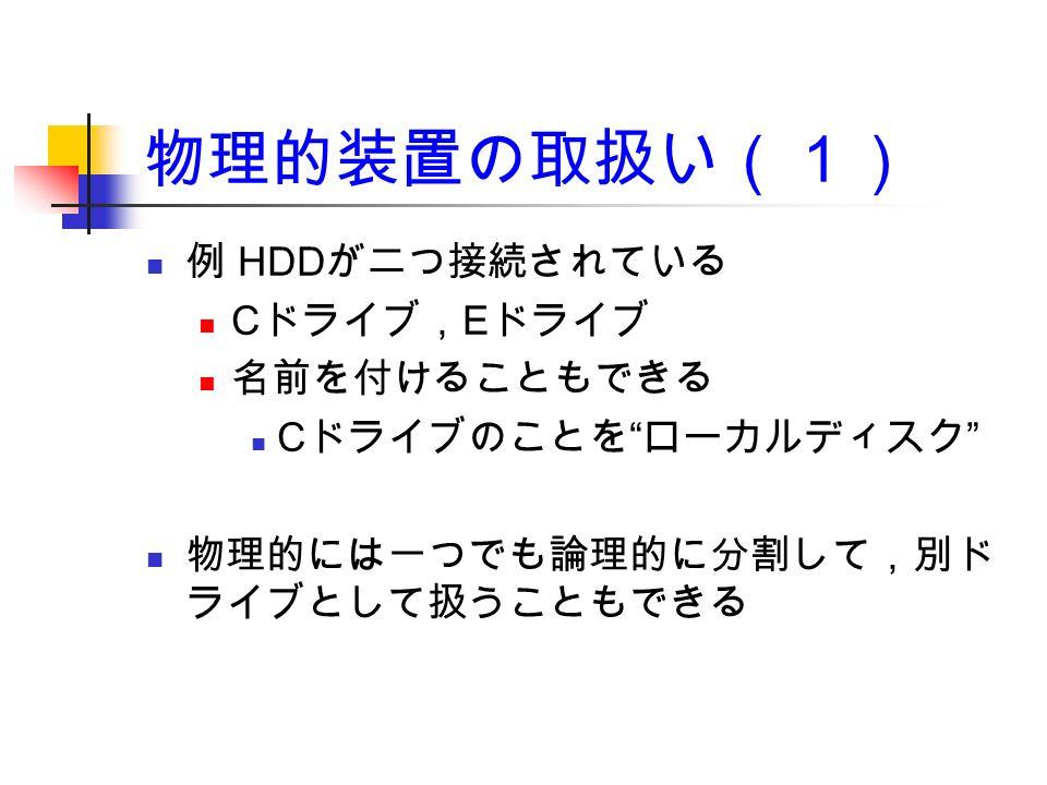 物理的装置の取扱い(1) 例 HDD が二つ接続されている C ドライブ, E ドライブ 名前を付けることもできる C ドライブのことを ローカルディスク 物理的には一つでも論理的に分割して,別ド ライブとして扱うこともできる
