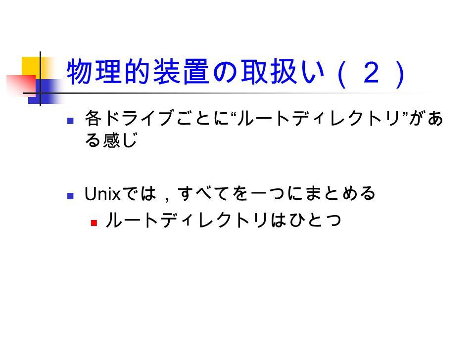 物理的装置の取扱い(2) 各ドライブごとに ルートディレクトリ があ る感じ Unix では,すべてを一つにまとめる ルートディレクトリはひとつ