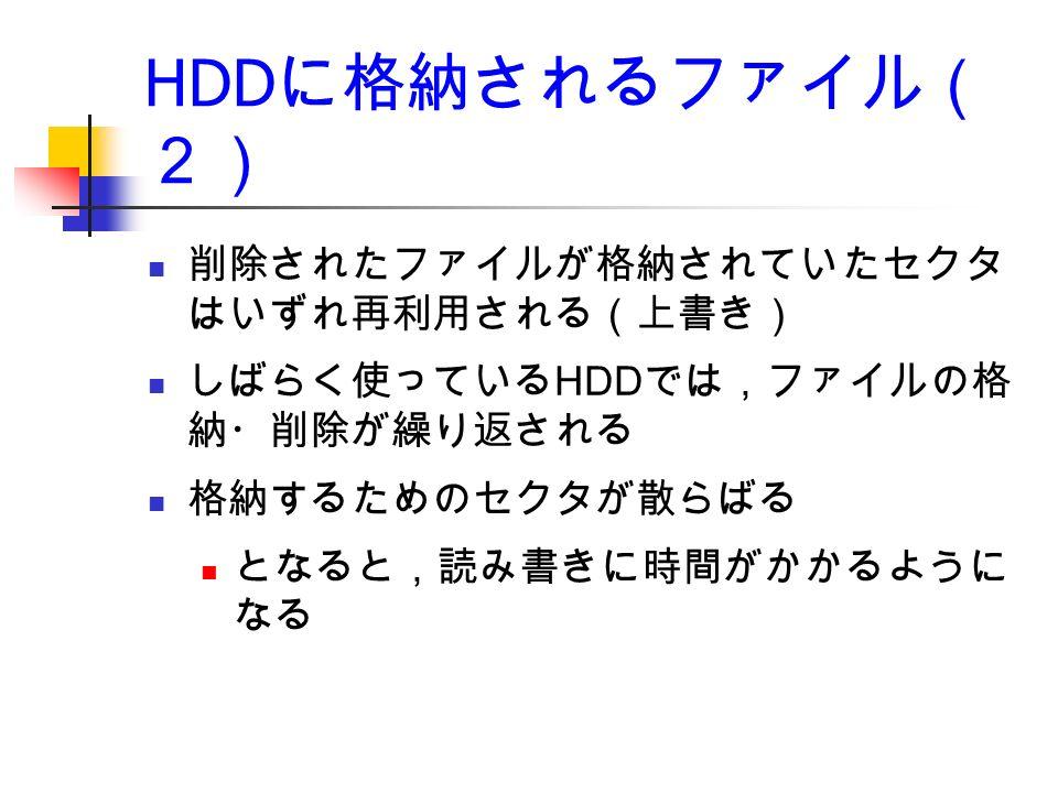 HDD に格納されるファイル( 2) 削除されたファイルが格納されていたセクタ はいずれ再利用される(上書き) しばらく使っている HDD では,ファイルの格 納・削除が繰り返される 格納するためのセクタが散らばる となると,読み書きに時間がかかるように なる
