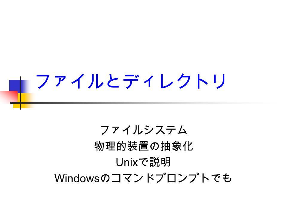 ファイルとディレクトリ ファイルシステム 物理的装置の抽象化 Unix で説明 Windows のコマンドプロンプトでも