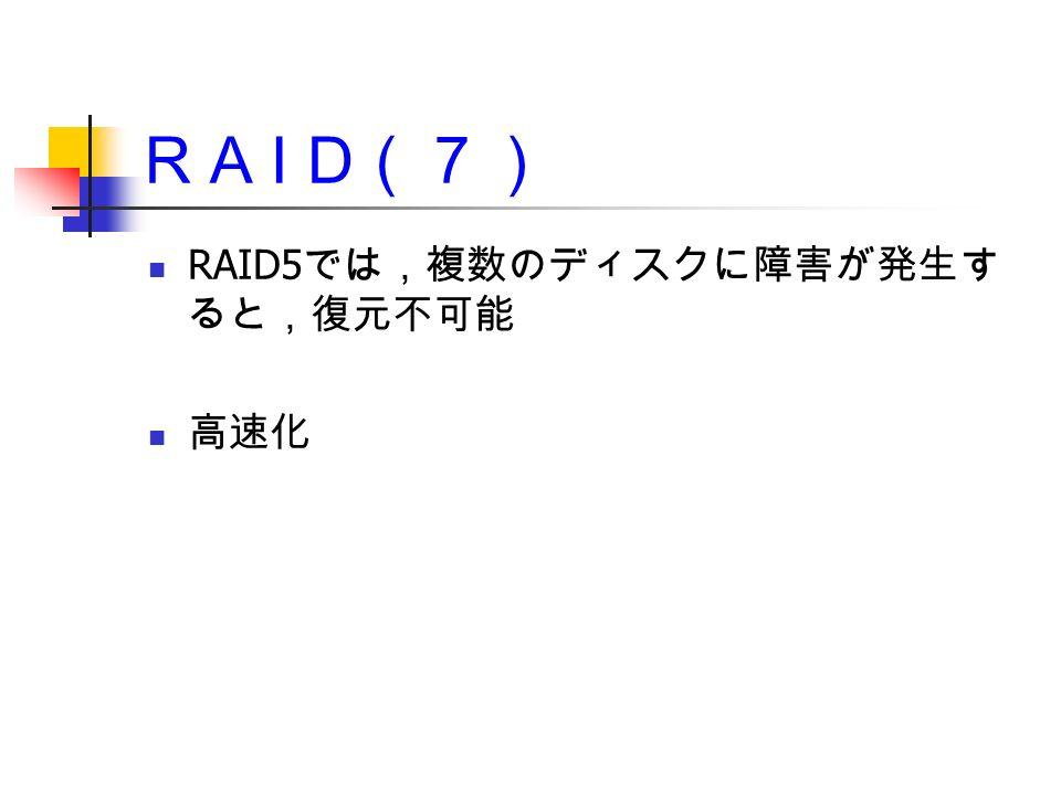 R A I D (7) RAID5 では,複数のディスクに障害が発生す ると,復元不可能 高速化
