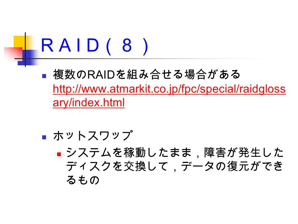 R A I D (8) 複数の RAID を組み合せる場合がある http://www.atmarkit.co.jp/fpc/special/raidgloss ary/index.html http://www.atmarkit.co.jp/fpc/special/raidgloss ary/index.html ホットスワップ システムを稼動したまま,障害が発生した ディスクを交換して,データの復元ができ るもの