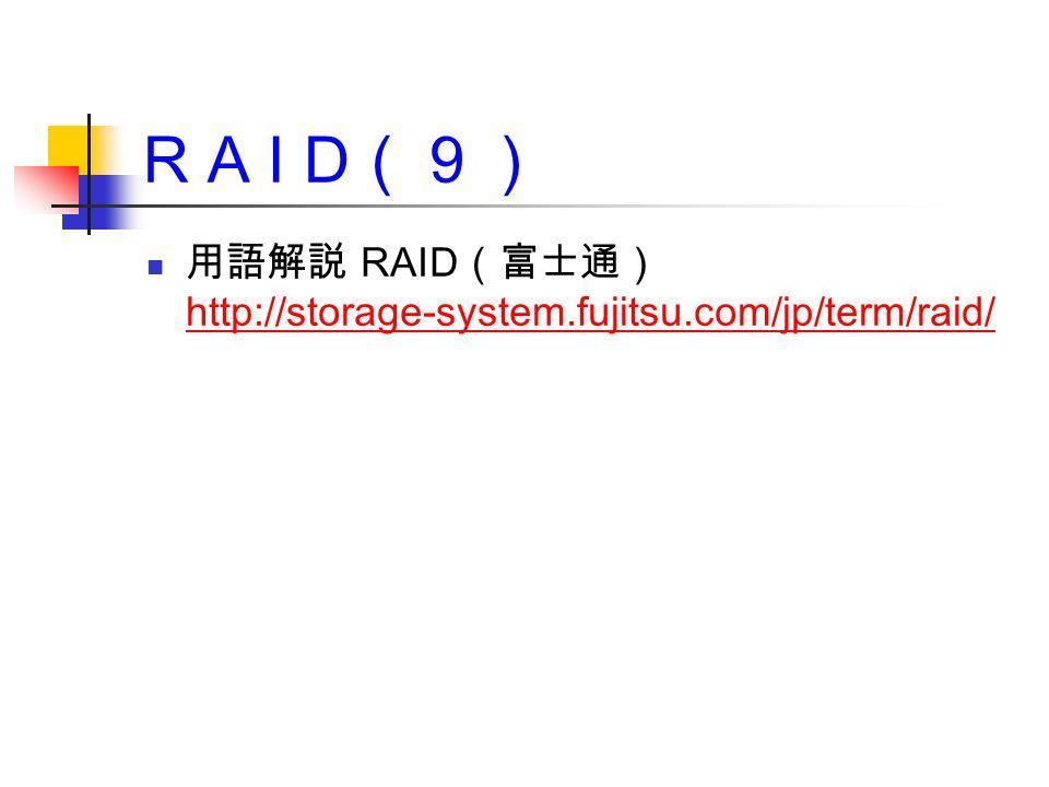 R A I D (9) 用語解説 RAID (富士通) http://storage-system.fujitsu.com/jp/term/raid/ http://storage-system.fujitsu.com/jp/term/raid/