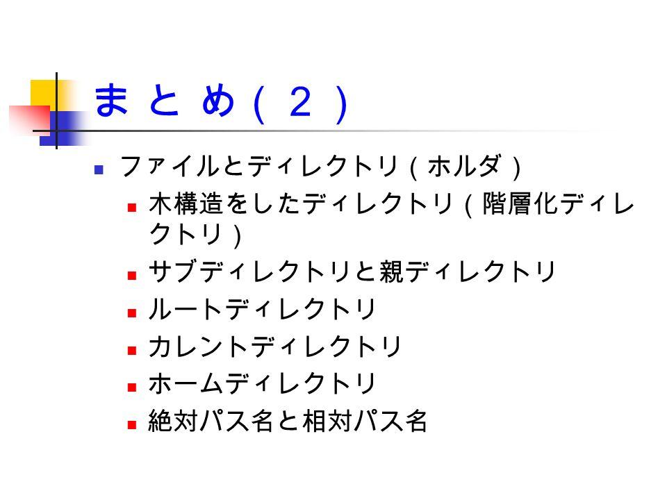 ま と め(2) ファイルとディレクトリ(ホルダ) 木構造をしたディレクトリ(階層化ディレ クトリ) サブディレクトリと親ディレクトリ ルートディレクトリ カレントディレクトリ ホームディレクトリ 絶対パス名と相対パス名