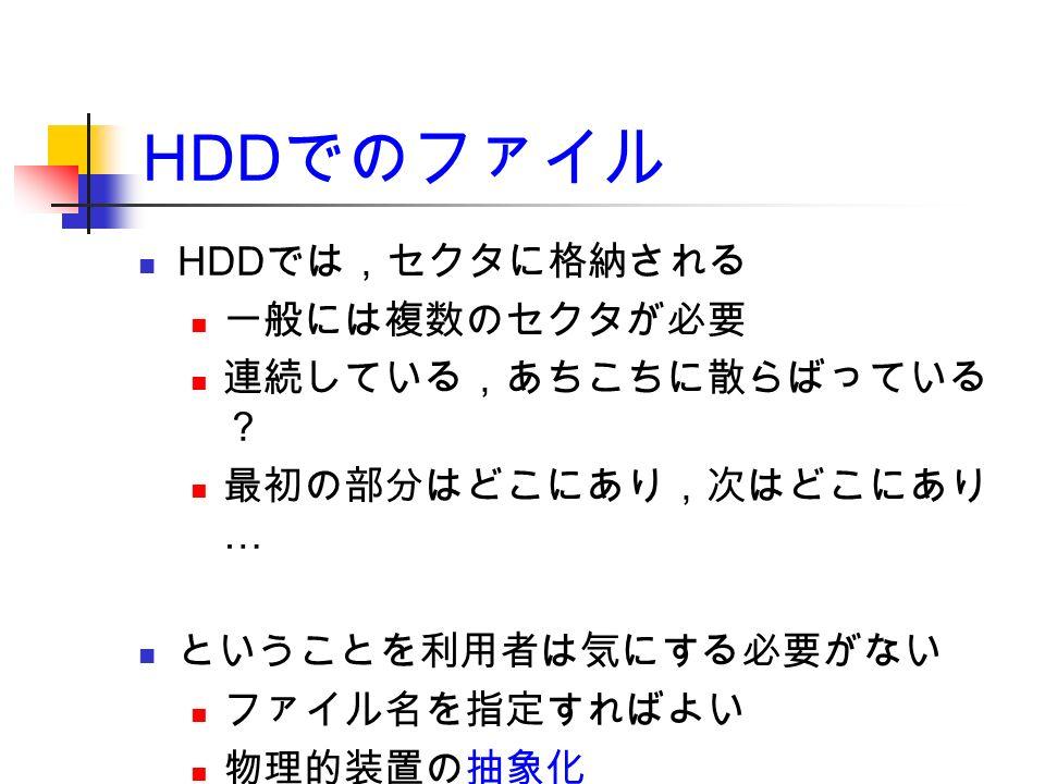 HDD でのファイル HDD では,セクタに格納される 一般には複数のセクタが必要 連続している,あちこちに散らばっている ? 最初の部分はどこにあり,次はどこにあり … ということを利用者は気にする必要がない ファイル名を指定すればよい 物理的装置の抽象化