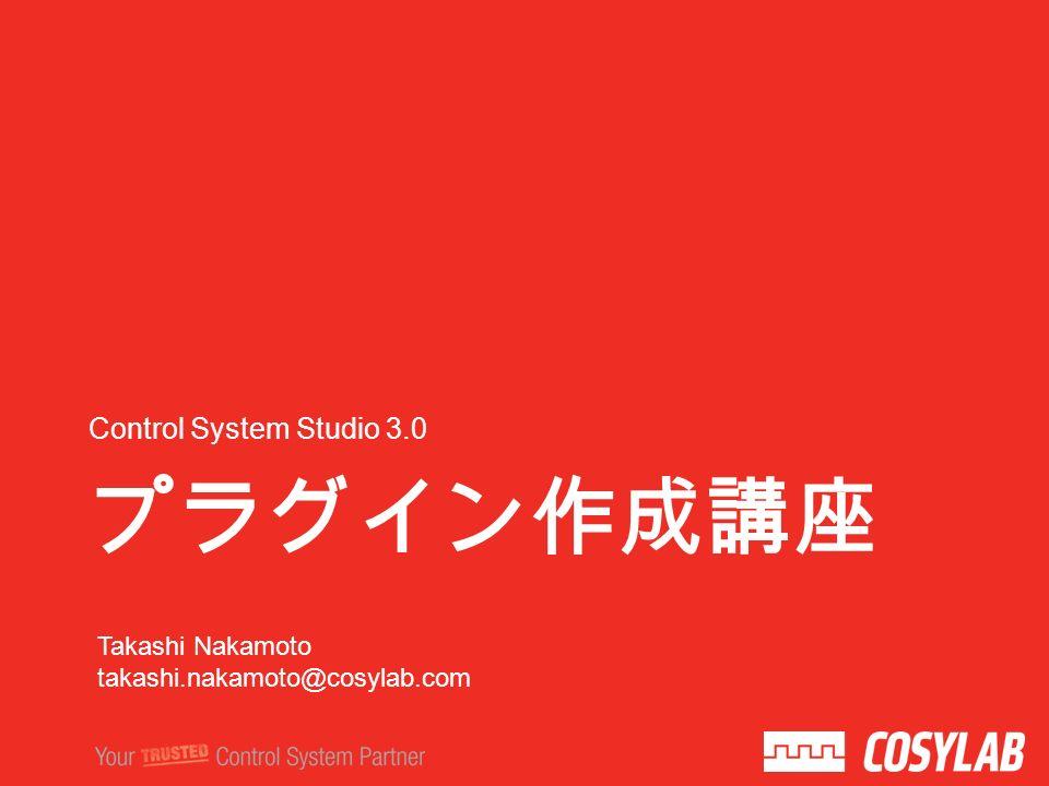 プラグイン作成講座 Control System Studio 3.0 Takashi Nakamoto takashi.nakamoto@cosylab.com