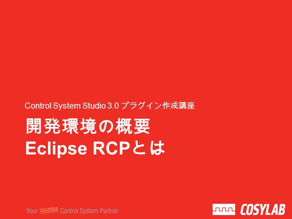 開発環境の概要 Eclipse RCP とは Control System Studio 3.0 プラグイン作成講座