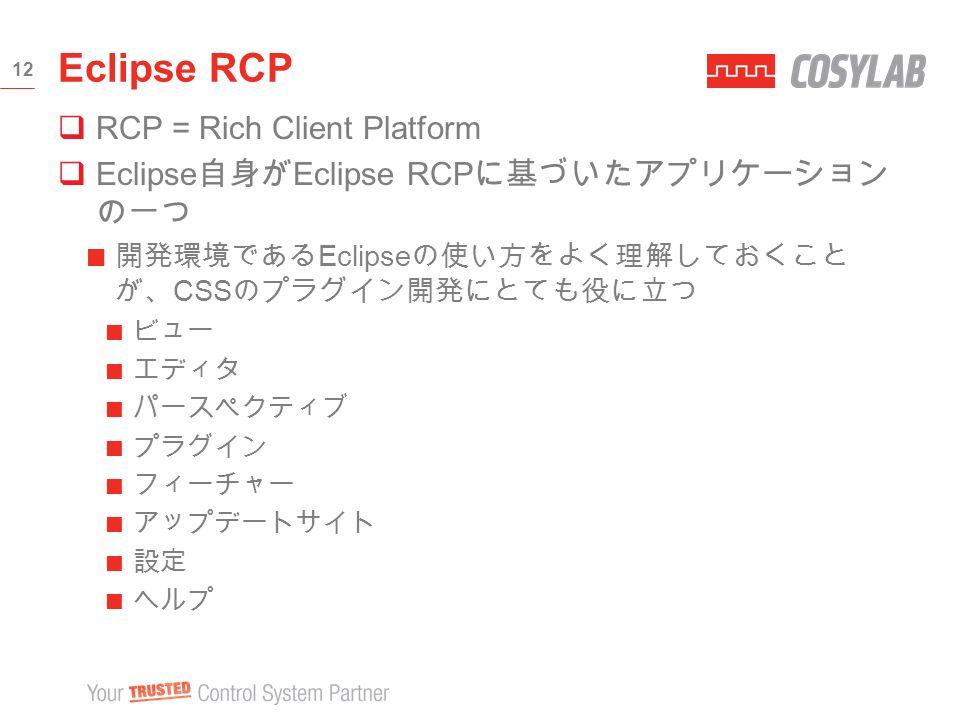  RCP = Rich Client Platform  Eclipse 自身が Eclipse RCP に基づいたアプリケーション の一つ 開発環境である Eclipse の使い方をよく理解しておくこと が、 CSS のプラグイン開発にとても役に立つ ビュー エディタ パースペクティブ プラグイン フィーチャー アップデートサイト 設定 ヘルプ Eclipse RCP 12