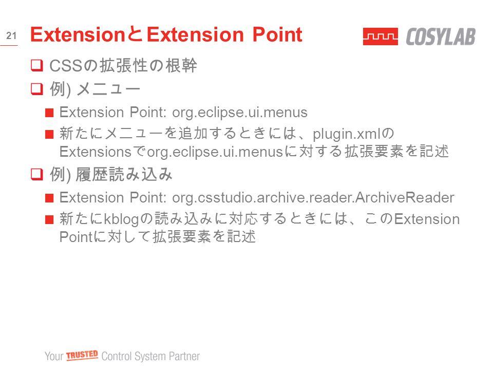  CSS の拡張性の根幹  例 ) メニュー Extension Point: org.eclipse.ui.menus 新たにメニューを追加するときには、 plugin.xml の Extensions で org.eclipse.ui.menus に対する拡張要素を記述  例 ) 履歴読み込み Extension Point: org.csstudio.archive.reader.ArchiveReader 新たに kblog の読み込みに対応するときには、この Extension Point に対して拡張要素を記述 Extension と Extension Point 21