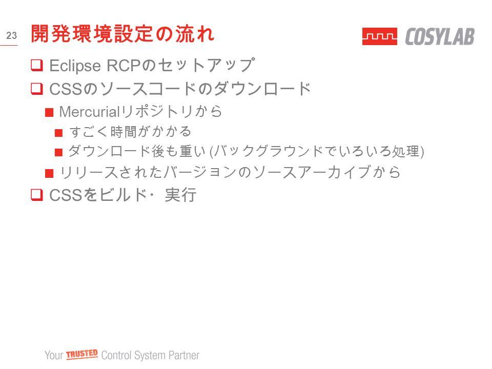  Eclipse RCP のセットアップ  CSS のソースコードのダウンロード Mercurial リポジトリから すごく時間がかかる ダウンロード後も重い ( バックグラウンドでいろいろ処理 ) リリースされたバージョンのソースアーカイブから  CSS をビルド・実行 開発環境設定の流れ 23