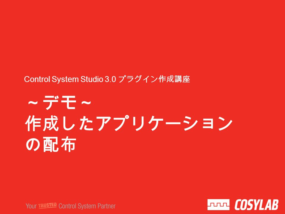 ~デモ~ 作成したアプリケーション の配布 Control System Studio 3.0 プラグイン作成講座