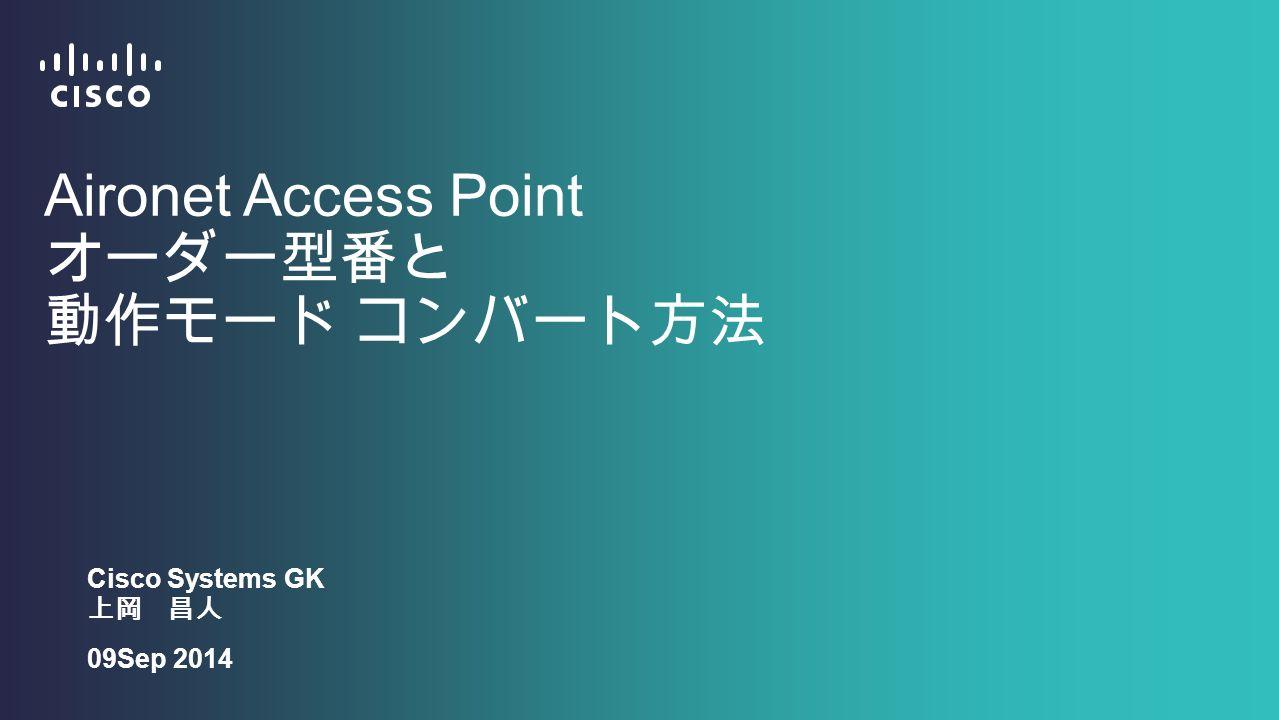 Aironet Access Point オーダー型番と 動作モード コンバート方法 Cisco Systems GK 上岡 昌人 09Sep 2014