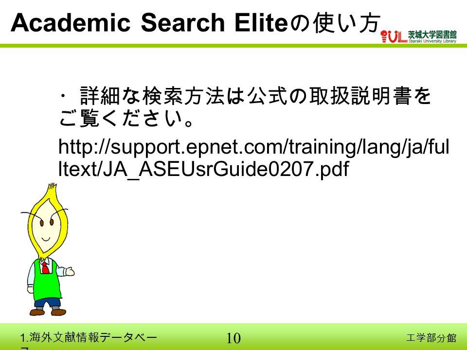 10 工学部分館 Academic Search Elite の使い方 ・詳細な検索方法は公式の取扱説明書を ご覧ください。 http://support.epnet.com/training/lang/ja/ful ltext/JA_ASEUsrGuide0207.pdf 1.