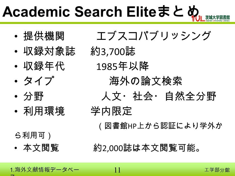 11 工学部分館 Academic Search Elite まとめ 提供機関 エブスコパブリッシング 収録対象誌 約 3,700 誌 収録年代 1985 年以降 タイプ 海外の論文検索 分野 人文・社会・自然全分野 利用環境 学内限定 (図書館 HP 上から認証により学外か ら利用可) 本文閲覧 約 2,000 誌は本文閲覧可能。 1.