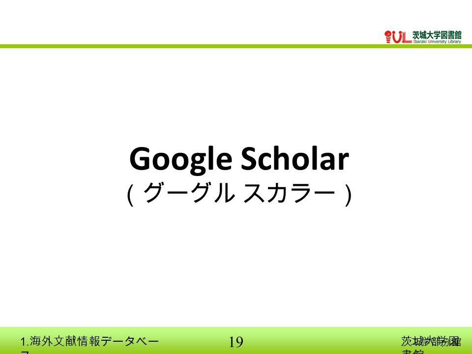19 工学部分館 Google Scholar (グーグル スカラー) 茨城大学図 書館 1. 海外文献情報データベー ス