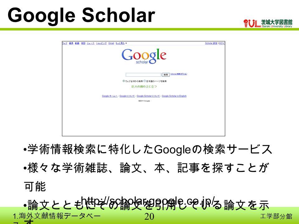 20 工学部分館 Google Scholar 学術情報検索に特化した Google の検索サービス 様々な学術雑誌、論文、本、記事を探すことが 可能 論文とともにその論文を引用している論文を示 す http://scholar.google.co.jp/ 1.