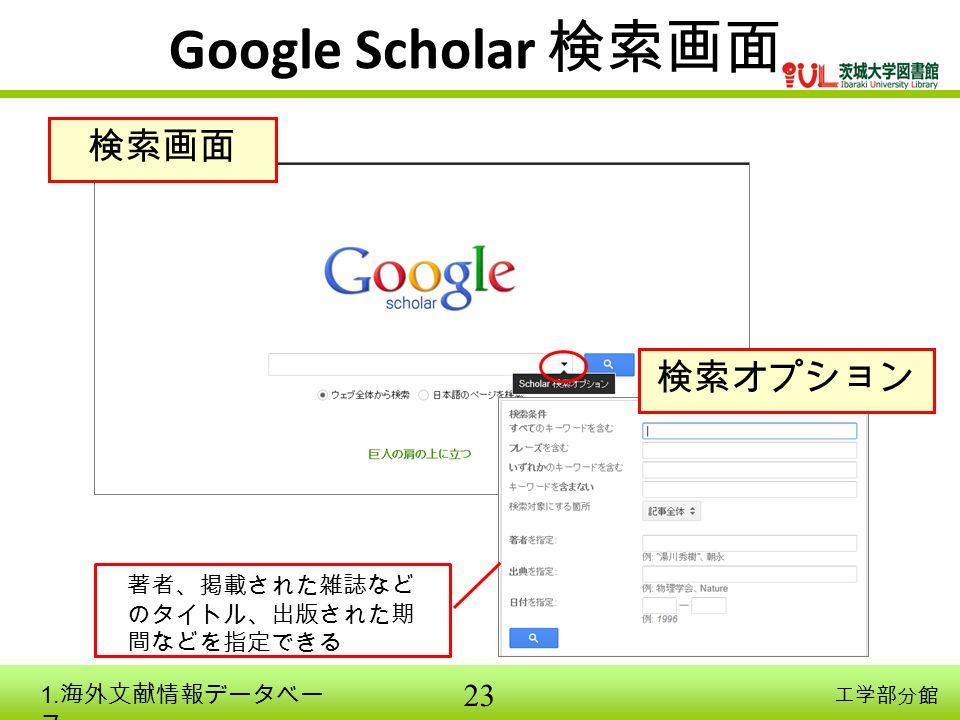 23 工学部分館 Google Scholar 検索画面 検索画面 検索オプション 著者、掲載された雑誌など のタイトル、出版された期 間などを指定できる 1. 海外文献情報データベー ス