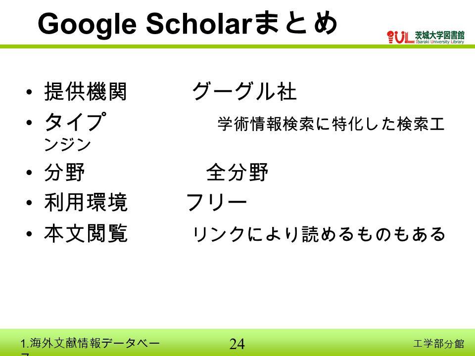 24 工学部分館 Google Scholar まとめ 提供機関 グーグル社 タイプ 学術情報検索に特化した検索エ ンジン 分野 全分野 利用環境 フリー 本文閲覧 リンクにより読めるものもある 1.