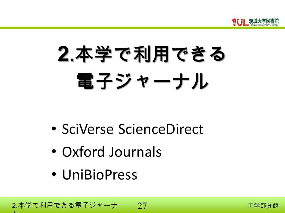 27 工学部分館 2. 本学で利用できる 電子ジャーナル SciVerse ScienceDirect Oxford Journals UniBioPress 2. 本学で利用できる電子ジャーナ ル